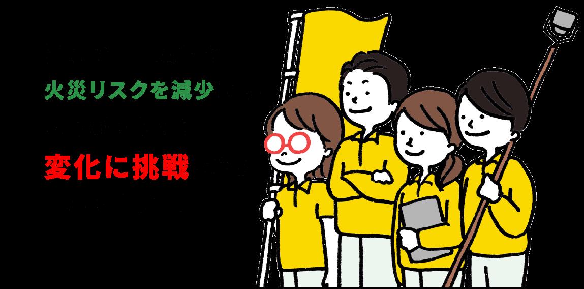 消防の専門技術で 火災リスクを減少させ、 安心感をもって 変化に挑戦できる 日本を作ります